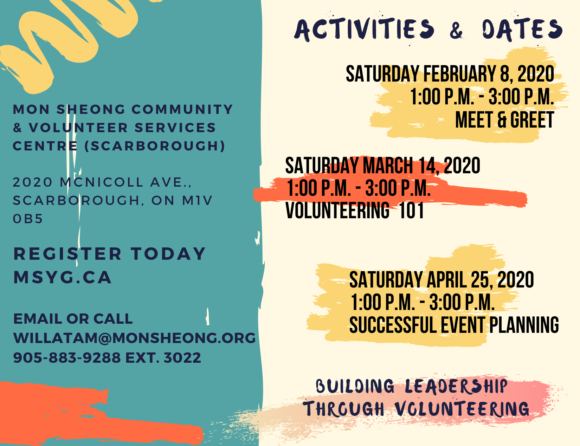 Date: Saturday February 8, 2020: Meet & Greet Saturday March 14, 2020: Volunteering 101 Saturday April 25, 2020: Successful Event Planning Time: 1:00 p.m. to 3:00 p.m. Location: Mon Sheong Community & Volunteer Services Centre (Scarborough) 2020 McNicoll Ave., Scarborough, ON M1V 0B5 To register and for more information, please contact Willa Tam, Volunteer Coordinator, at willatam@monsheong.org or 905-883-9288 ext. 3022.